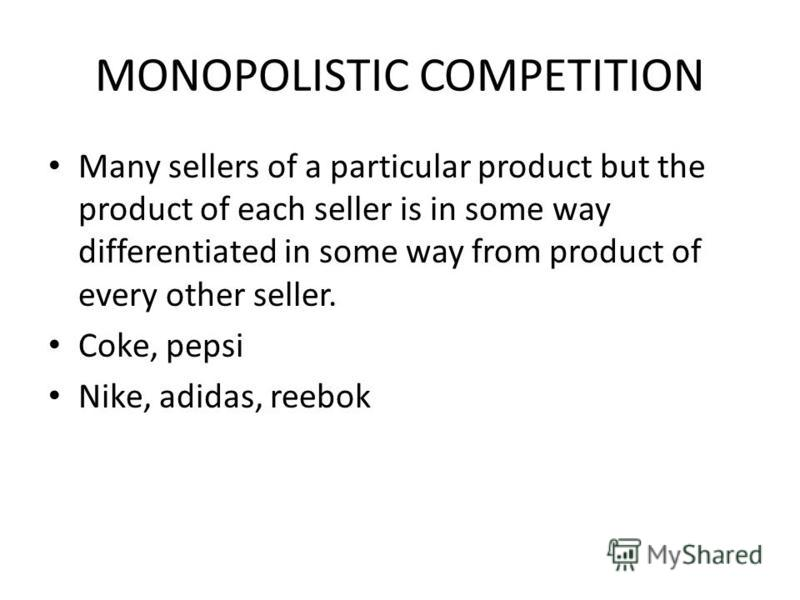MONOPOLISTIC COMPETITION Many sellers of a particular product but the product of each seller is in some way differentiated in some way from product of every other seller. Coke, pepsi Nike, adidas, reebok
