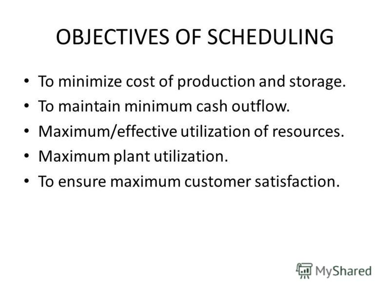 OBJECTIVES OF SCHEDULING To minimize cost of production and storage. To maintain minimum cash outflow. Maximum/effective utilization of resources. Maximum plant utilization. To ensure maximum customer satisfaction.