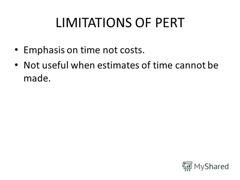 LIMITATIONS OF PERT Emphasis on time not costs. Not useful when estimates of time cannot be made.
