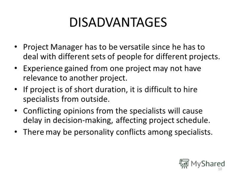 DISADVANTAGES Project Manager has to be versatile since he has to deal with different sets of people for different projects. Experience gained from one project may not have relevance to another project. If project is of short duration, it is difficul
