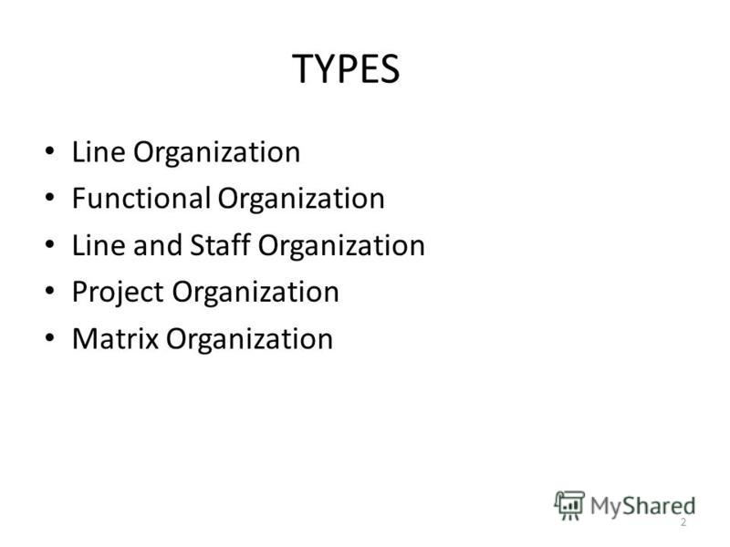 TYPES Line Organization Functional Organization Line and Staff Organization Project Organization Matrix Organization 2
