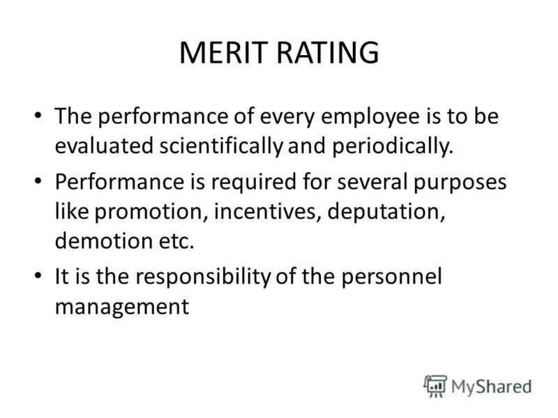 MERIT RATING The performance of every employee is to be evaluated scientifically and periodically. Performance is required for several purposes like promotion, incentives, deputation, demotion etc. It is the responsibility of the personnel management