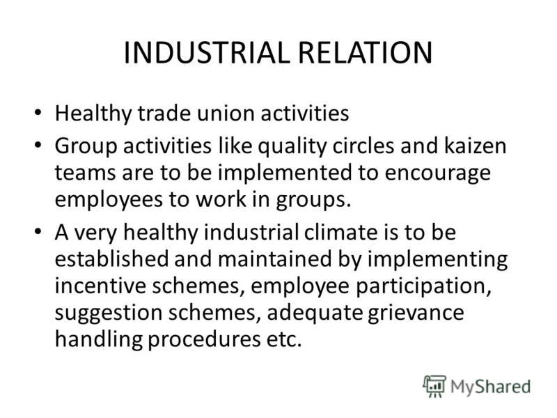 INDUSTRIAL RELATION Healthy trade union activities Group activities like quality circles and kaizen teams are to be implemented to encourage employees to work in groups. A very healthy industrial climate is to be established and maintained by impleme