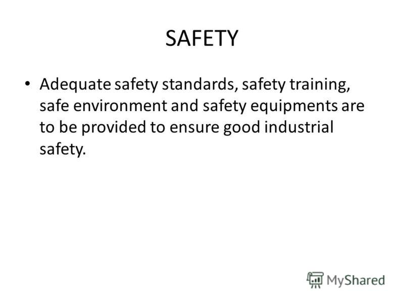 SAFETY Adequate safety standards, safety training, safe environment and safety equipments are to be provided to ensure good industrial safety.