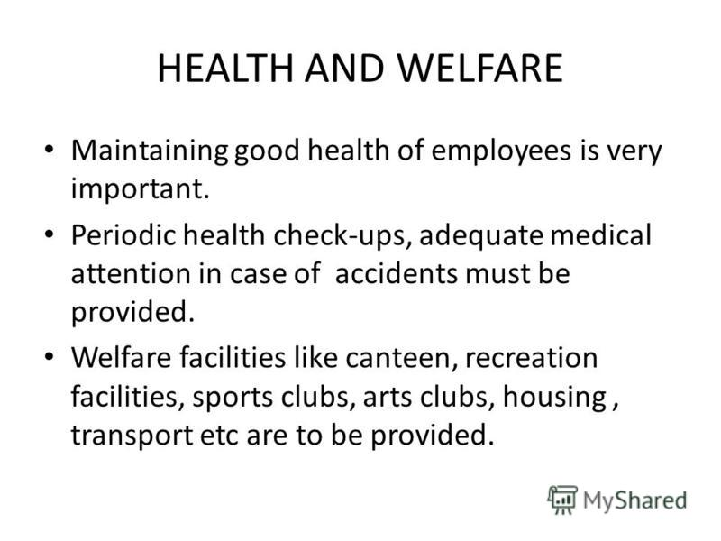 HEALTH AND WELFARE Maintaining good health of employees is very important. Periodic health check-ups, adequate medical attention in case of accidents must be provided. Welfare facilities like canteen, recreation facilities, sports clubs, arts clubs,