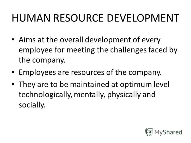 HUMAN RESOURCE DEVELOPMENT Aims at the overall development of every employee for meeting the challenges faced by the company. Employees are resources of the company. They are to be maintained at optimum level technologically, mentally, physically and