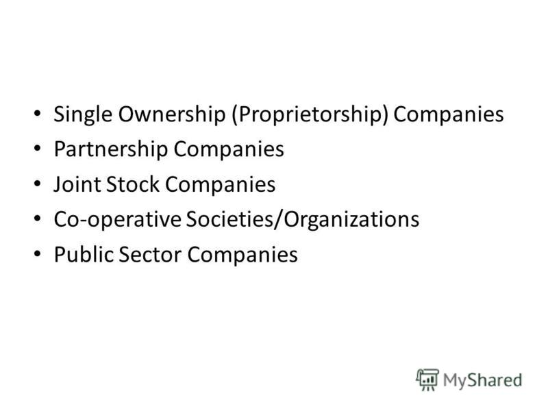 Single Ownership (Proprietorship) Companies Partnership Companies Joint Stock Companies Co-operative Societies/Organizations Public Sector Companies