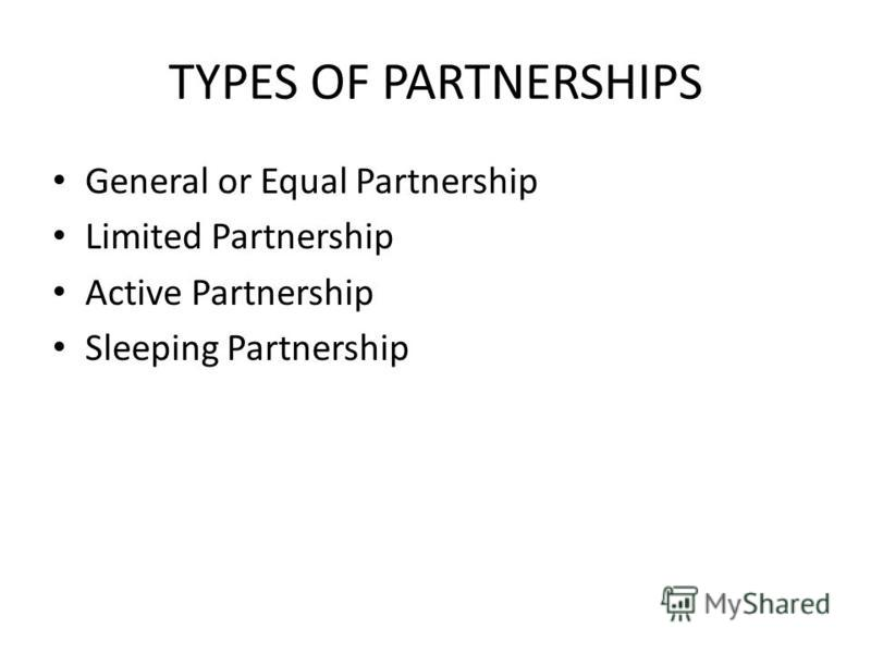 TYPES OF PARTNERSHIPS General or Equal Partnership Limited Partnership Active Partnership Sleeping Partnership