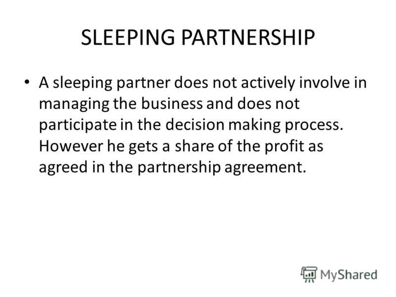 SLEEPING PARTNERSHIP A sleeping partner does not actively involve in managing the business and does not participate in the decision making process. However he gets a share of the profit as agreed in the partnership agreement.