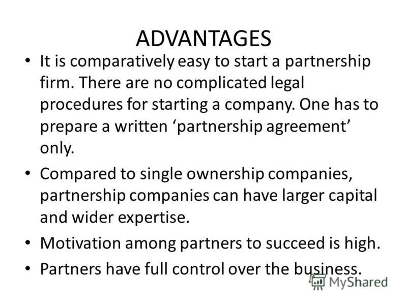 ADVANTAGES It is comparatively easy to start a partnership firm. There are no complicated legal procedures for starting a company. One has to prepare a written partnership agreement only. Compared to single ownership companies, partnership companies