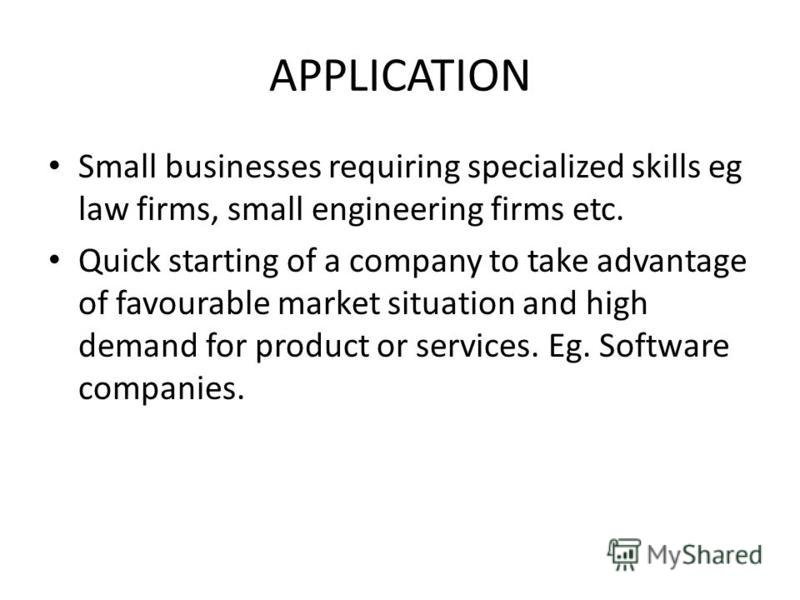 APPLICATION Small businesses requiring specialized skills eg law firms, small engineering firms etc. Quick starting of a company to take advantage of favourable market situation and high demand for product or services. Eg. Software companies.