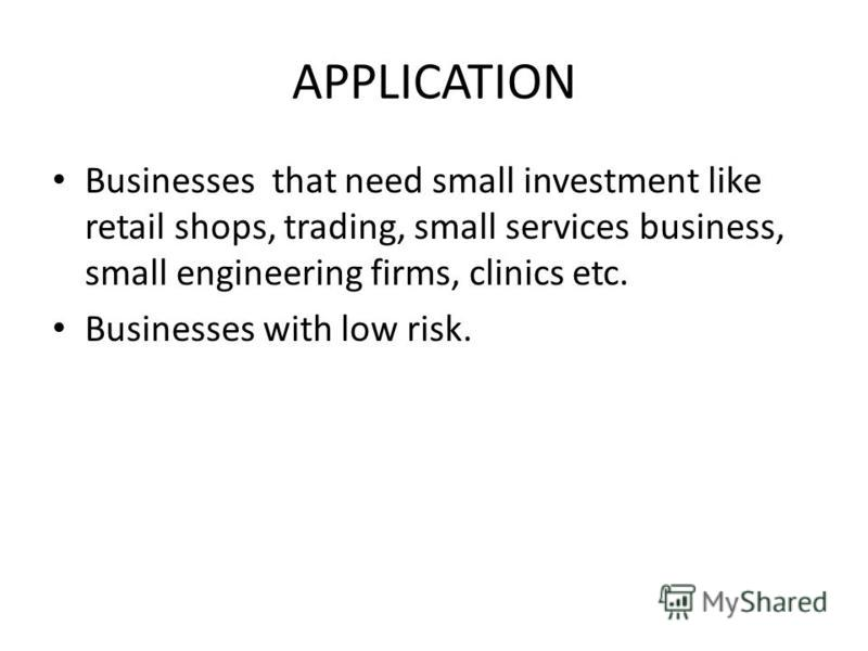 APPLICATION Businesses that need small investment like retail shops, trading, small services business, small engineering firms, clinics etc. Businesses with low risk.