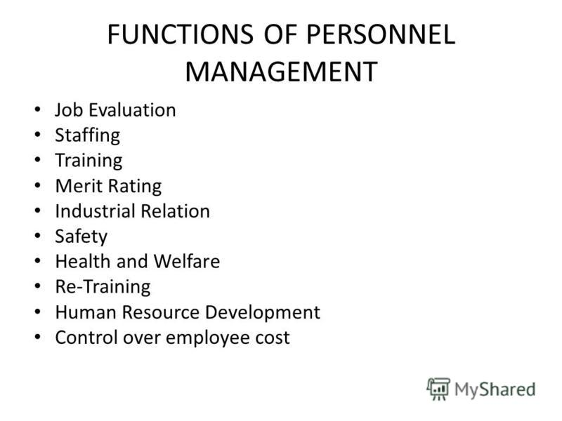FUNCTIONS OF PERSONNEL MANAGEMENT Job Evaluation Staffing Training Merit Rating Industrial Relation Safety Health and Welfare Re-Training Human Resource Development Control over employee cost