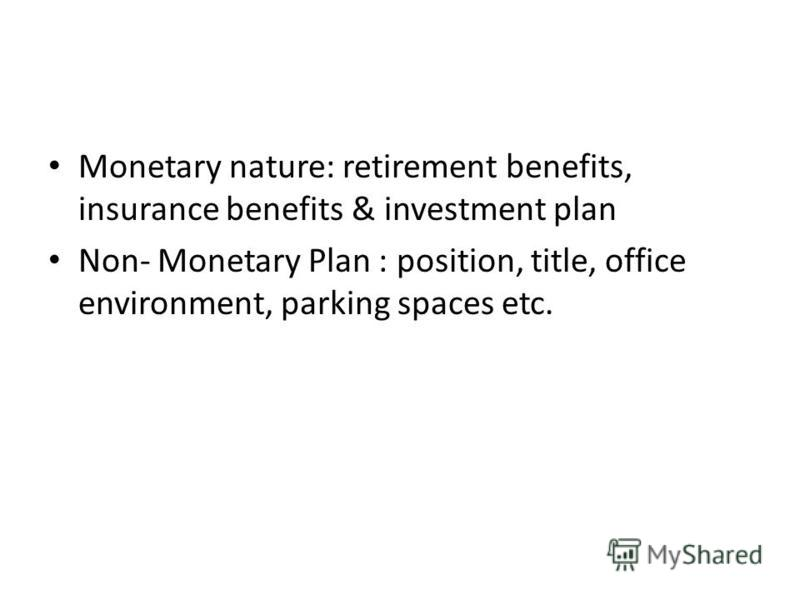 Monetary nature: retirement benefits, insurance benefits & investment plan Non- Monetary Plan : position, title, office environment, parking spaces etc.