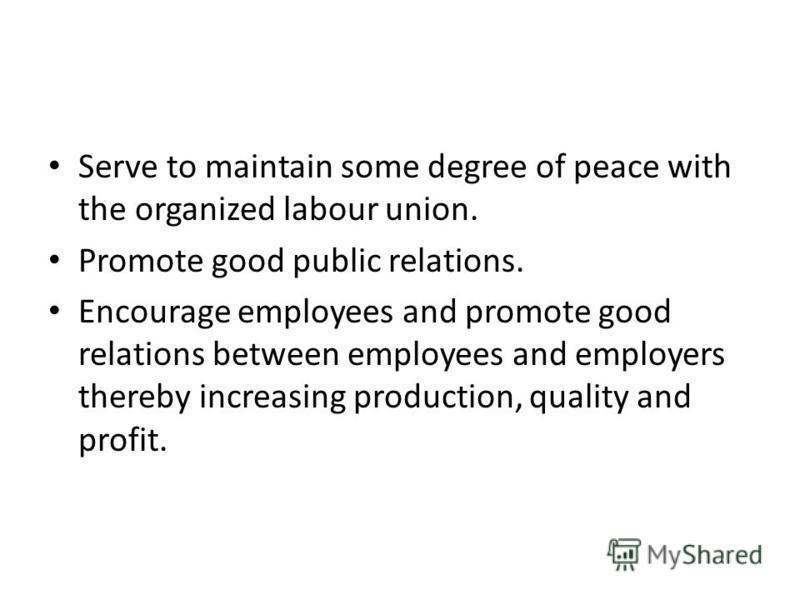 Serve to maintain some degree of peace with the organized labour union. Promote good public relations. Encourage employees and promote good relations between employees and employers thereby increasing production, quality and profit.