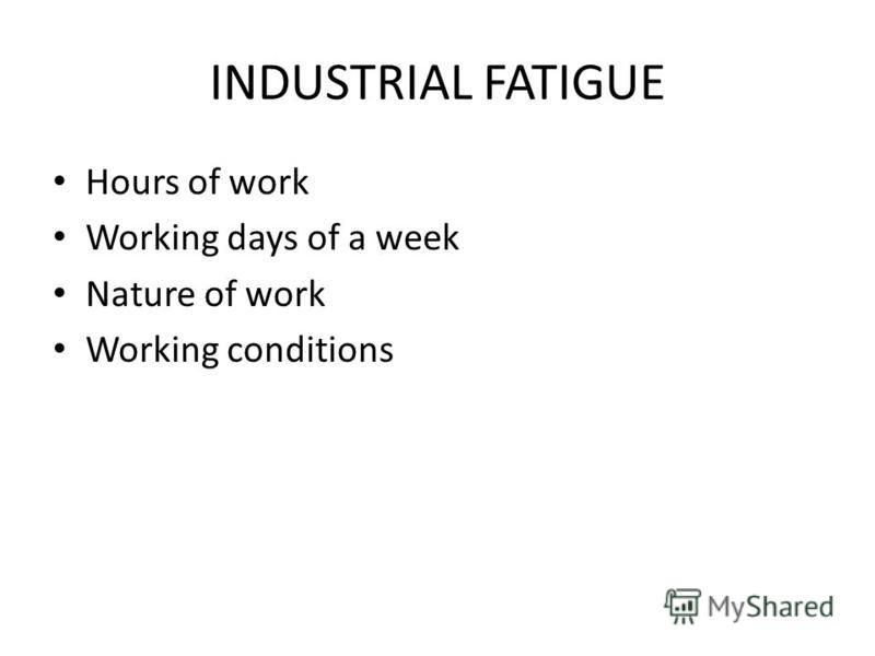 INDUSTRIAL FATIGUE Hours of work Working days of a week Nature of work Working conditions