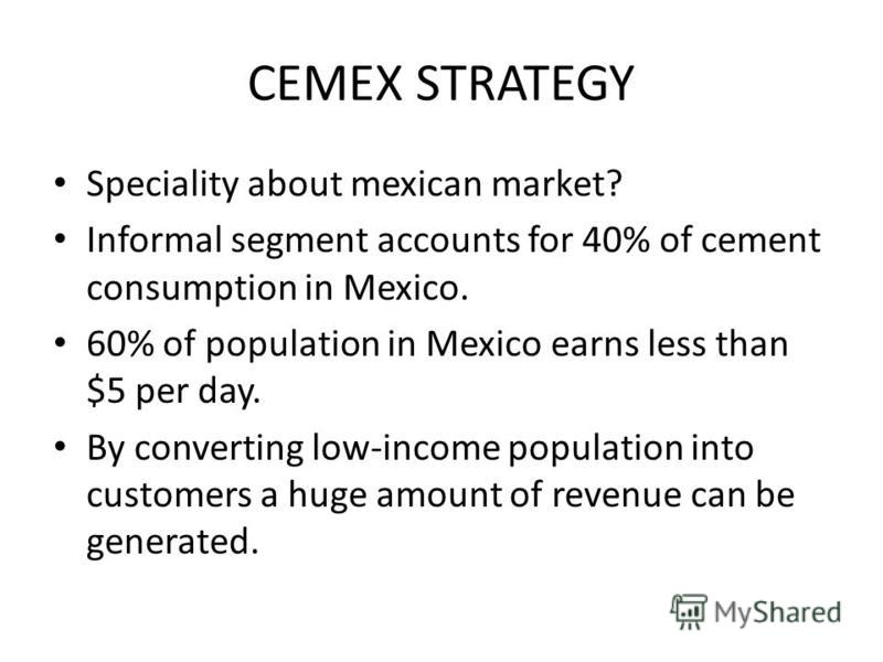 CEMEX STRATEGY Speciality about mexican market? Informal segment accounts for 40% of cement consumption in Mexico. 60% of population in Mexico earns less than $5 per day. By converting low-income population into customers a huge amount of revenue can