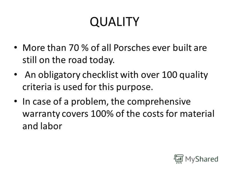 QUALITY More than 70 % of all Porsches ever built are still on the road today. An obligatory checklist with over 100 quality criteria is used for this purpose. In case of a problem, the comprehensive warranty covers 100% of the costs for material and