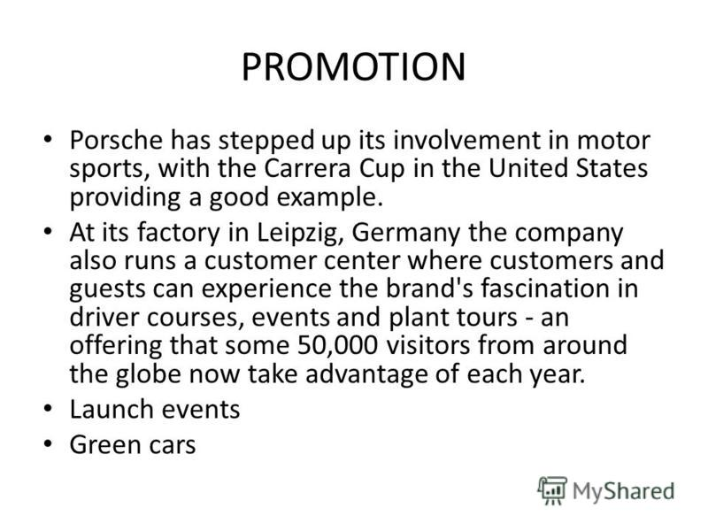 PROMOTION Porsche has stepped up its involvement in motor sports, with the Carrera Cup in the United States providing a good example. At its factory in Leipzig, Germany the company also runs a customer center where customers and guests can experience
