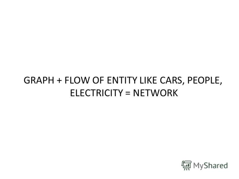 GRAPH + FLOW OF ENTITY LIKE CARS, PEOPLE, ELECTRICITY = NETWORK