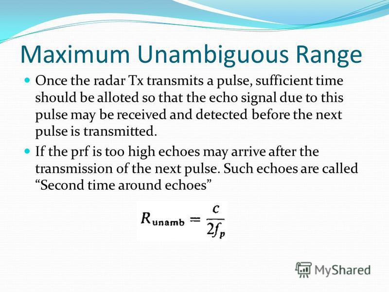 Maximum Unambiguous Range Once the radar Tx transmits a pulse, sufficient time should be alloted so that the echo signal due to this pulse may be received and detected before the next pulse is transmitted. If the prf is too high echoes may arrive aft