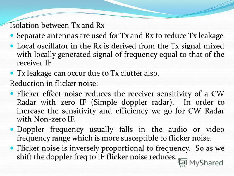 Isolation between Tx and Rx Separate antennas are used for Tx and Rx to reduce Tx leakage Local oscillator in the Rx is derived from the Tx signal mixed with locally generated signal of frequency equal to that of the receiver IF. Tx leakage can occur