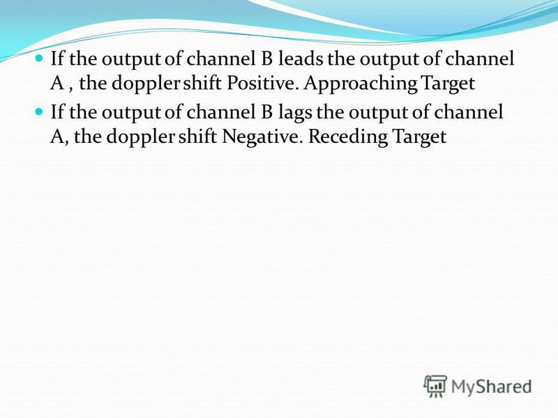If the output of channel B leads the output of channel A, the doppler shift Positive. Approaching Target If the output of channel B lags the output of channel A, the doppler shift Negative. Receding Target
