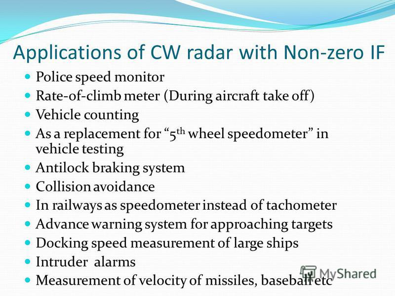 Applications of CW radar with Non-zero IF Police speed monitor Rate-of-climb meter (During aircraft take off) Vehicle counting As a replacement for 5 th wheel speedometer in vehicle testing Antilock braking system Collision avoidance In railways as s