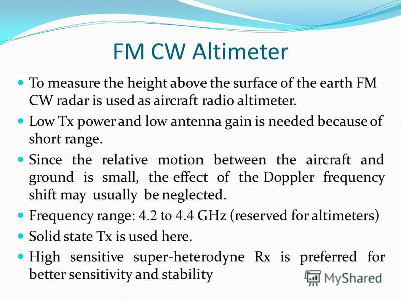 FM CW Altimeter To measure the height above the surface of the earth FM CW radar is used as aircraft radio altimeter. Low Tx power and low antenna gain is needed because of short range. Since the relative motion between the aircraft and ground is sma