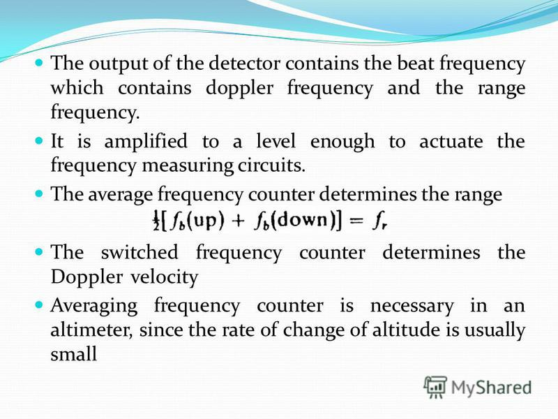 The output of the detector contains the beat frequency which contains doppler frequency and the range frequency. It is amplified to a level enough to actuate the frequency measuring circuits. The average frequency counter determines the range The swi