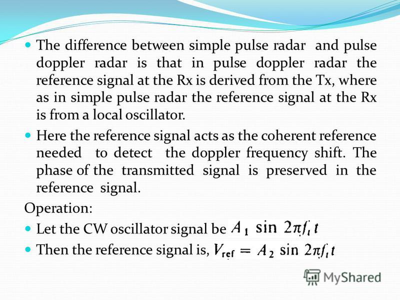 The difference between simple pulse radar and pulse doppler radar is that in pulse doppler radar the reference signal at the Rx is derived from the Tx, where as in simple pulse radar the reference signal at the Rx is from a local oscillator. Here the