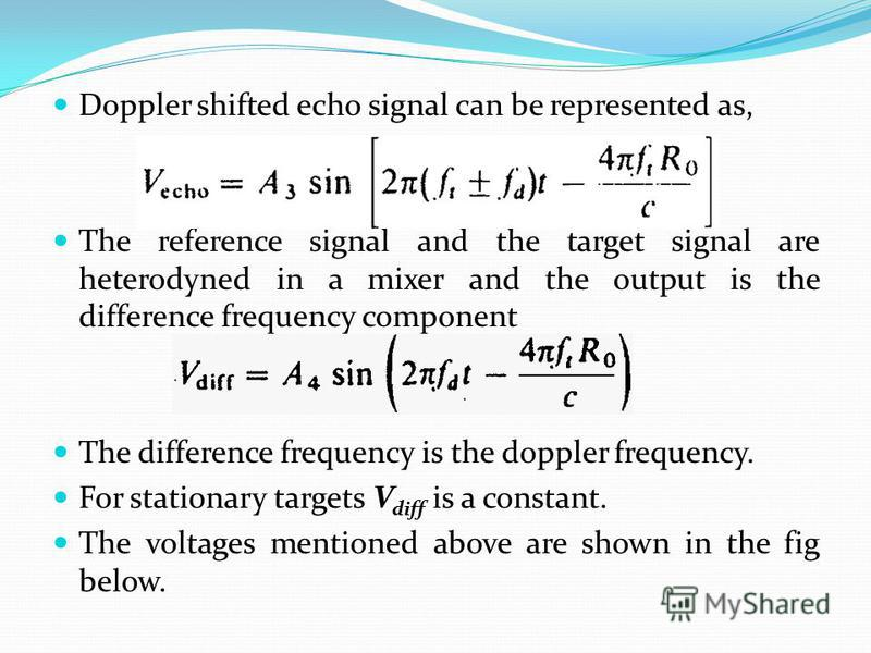 Doppler shifted echo signal can be represented as, The reference signal and the target signal are heterodyned in a mixer and the output is the difference frequency component The difference frequency is the doppler frequency. For stationary targets V