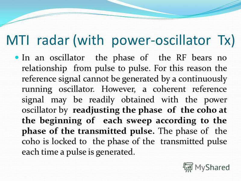MTI radar (with power-oscillator Tx) In an oscillator the phase of the RF bears no relationship from pulse to pulse. For this reason the reference signal cannot be generated by a continuously running oscillator. However, a coherent reference signal m