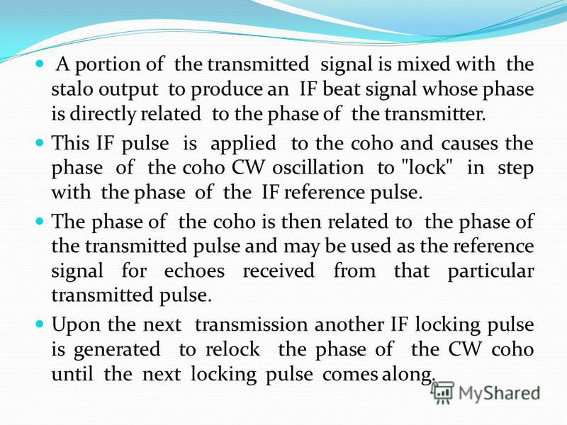 A portion of the transmitted signal is mixed with the stalo output to produce an IF beat signal whose phase is directly related to the phase of the transmitter. This IF pulse is applied to the coho and causes the phase of the coho CW oscillation to