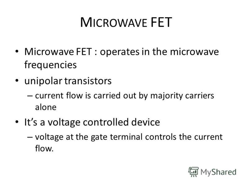 M ICROWAVE FET Microwave FET : operates in the microwave frequencies unipolar transistors – current flow is carried out by majority carriers alone Its a voltage controlled device – voltage at the gate terminal controls the current flow.