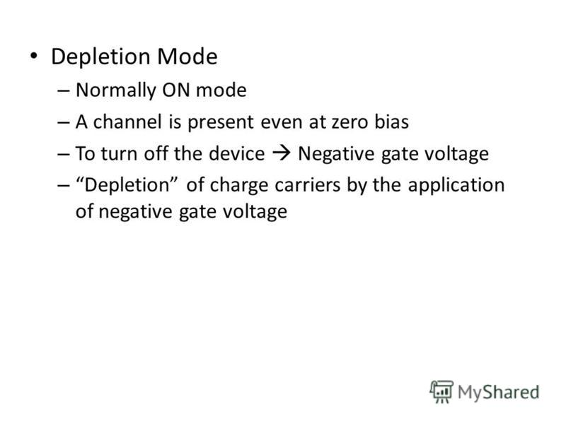 Depletion Mode – Normally ON mode – A channel is present even at zero bias – To turn off the device Negative gate voltage – Depletion of charge carriers by the application of negative gate voltage
