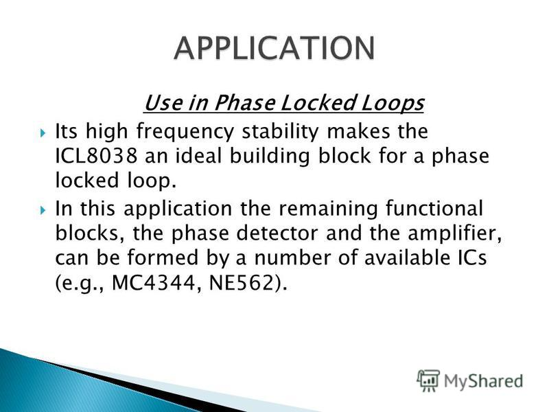 Use in Phase Locked Loops Its high frequency stability makes the ICL8038 an ideal building block for a phase locked loop. In this application the remaining functional blocks, the phase detector and the amplifier, can be formed by a number of availabl