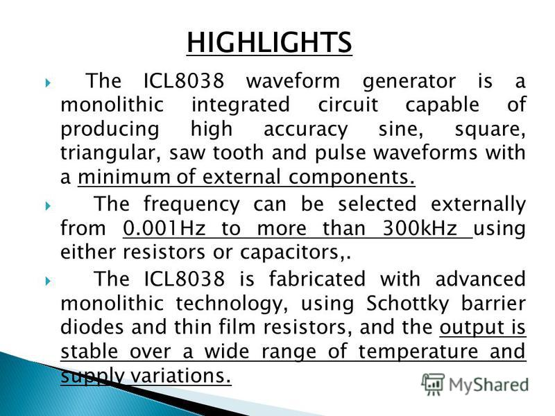 The ICL8038 waveform generator is a monolithic integrated circuit capable of producing high accuracy sine, square, triangular, saw tooth and pulse waveforms with a minimum of external components. The frequency can be selected externally from 0.001Hz
