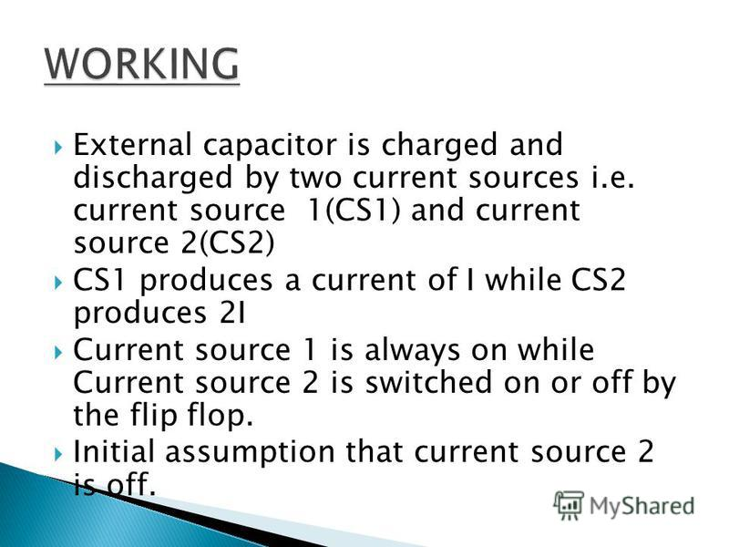 External capacitor is charged and discharged by two current sources i.e. current source 1(CS1) and current source 2(CS2) CS1 produces a current of I while CS2 produces 2I Current source 1 is always on while Current source 2 is switched on or off by t