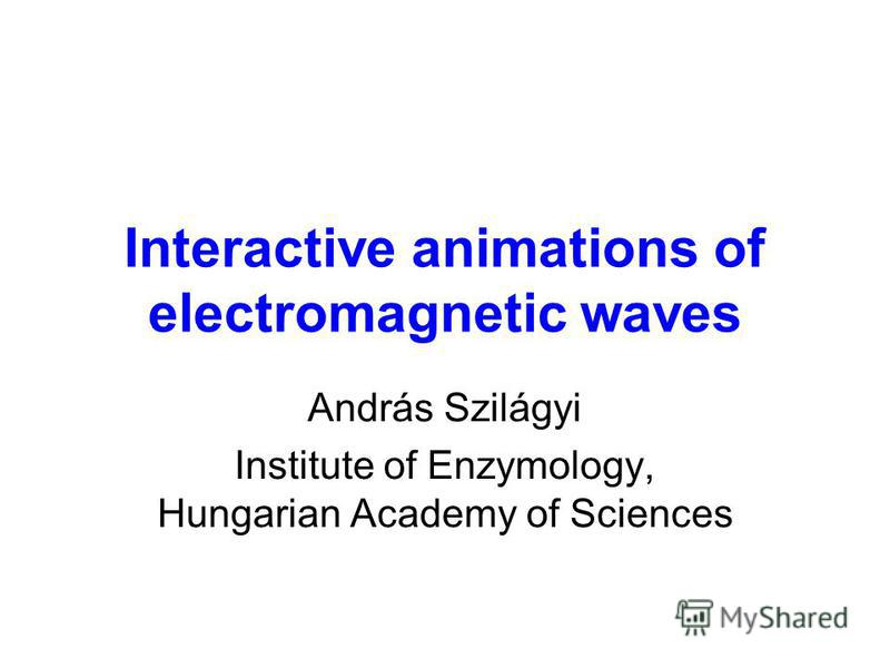 Interactive animations of electromagnetic waves András Szilágyi Institute of Enzymology, Hungarian Academy of Sciences