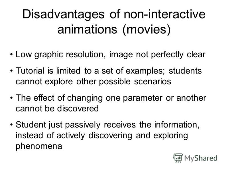 Disadvantages of non-interactive animations (movies) Low graphic resolution, image not perfectly clear Tutorial is limited to a set of examples; students cannot explore other possible scenarios The effect of changing one parameter or another cannot b