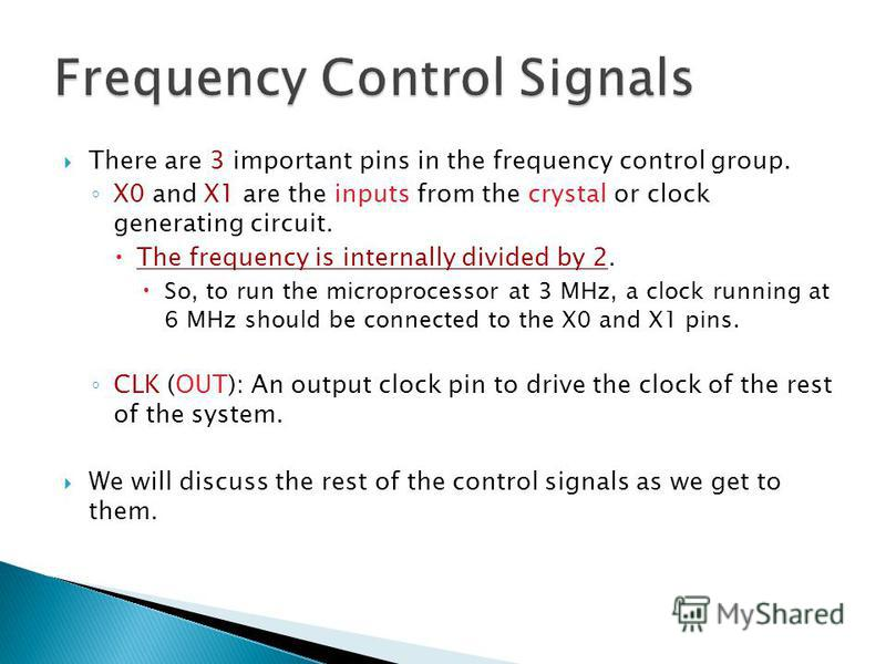 There are 3 important pins in the frequency control group. X0 and X1 are the inputs from the crystal or clock generating circuit. The frequency is internally divided by 2. So, to run the microprocessor at 3 MHz, a clock running at 6 MHz should be con