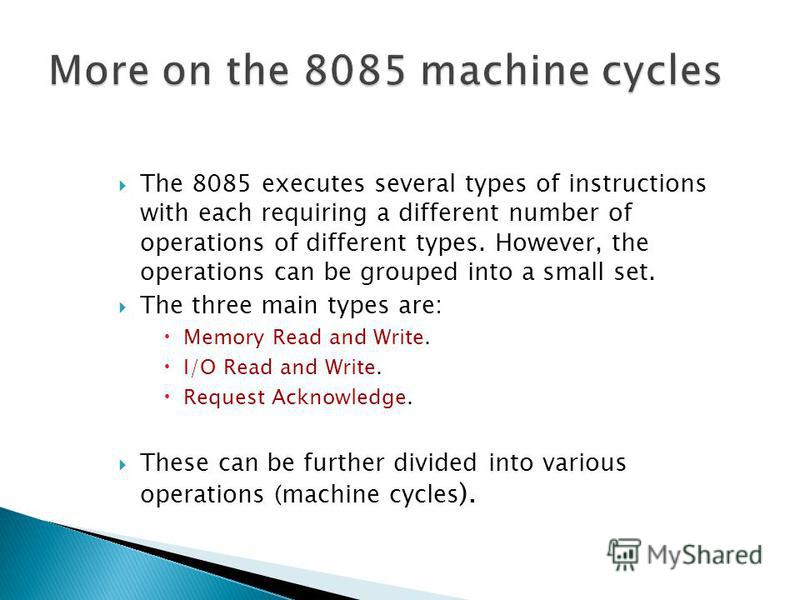 The 8085 executes several types of instructions with each requiring a different number of operations of different types. However, the operations can be grouped into a small set. The three main types are: Memory Read and Write. I/O Read and Write. Req
