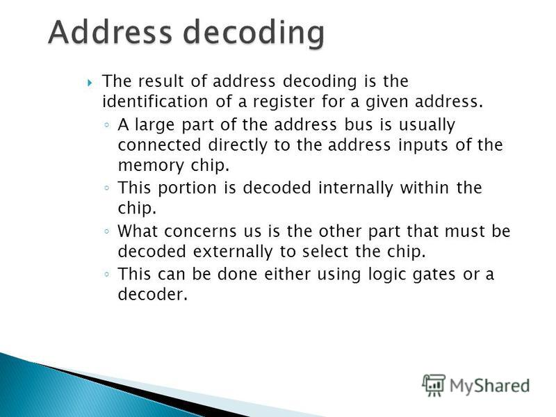 The result of address decoding is the identification of a register for a given address. A large part of the address bus is usually connected directly to the address inputs of the memory chip. This portion is decoded internally within the chip. What c