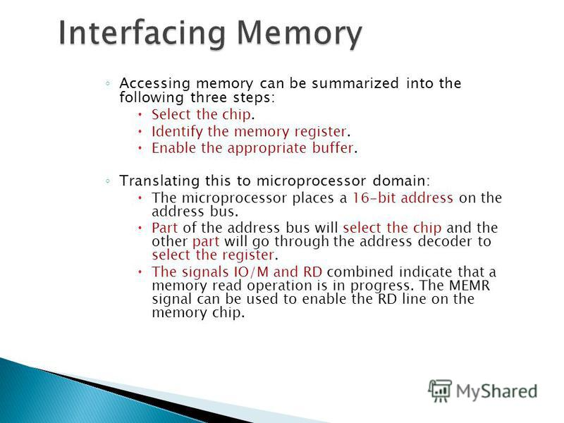 Accessing memory can be summarized into the following three steps: Select the chip. Identify the memory register. Enable the appropriate buffer. Translating this to microprocessor domain: The microprocessor places a 16-bit address on the address bus.