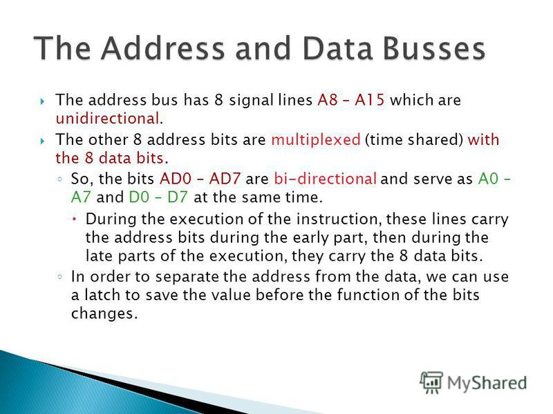 The address bus has 8 signal lines A8 – A15 which are unidirectional. The other 8 address bits are multiplexed (time shared) with the 8 data bits. So, the bits AD0 – AD7 are bi-directional and serve as A0 – A7 and D0 – D7 at the same time. During the