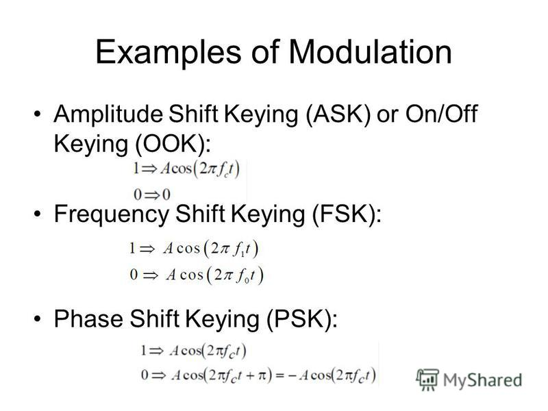 Examples of Modulation Amplitude Shift Keying (ASK) or On/Off Keying (OOK): Frequency Shift Keying (FSK): Phase Shift Keying (PSK):