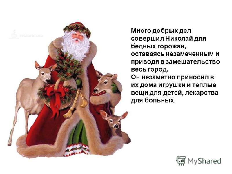 Много добрых дел совершил Николай для бедных горожан, оставаясь незамеченным и приводя в замешательство весь город. Он незаметно приносил в их дома игрушки и теплые вещи для детей, лекарства для больных.