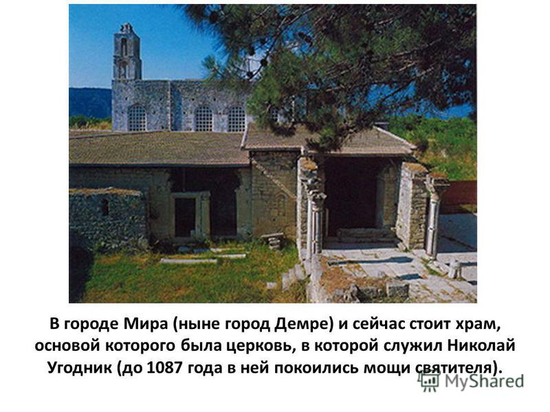 В городе Мира (ныне город Демре) и сейчас стоит храм, основой которого была церковь, в которой служил Николай Угодник (до 1087 года в ней покоились мощи святителя).