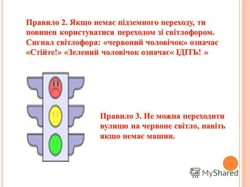 Правило 2. Якщо немає підземного переходу, ти повинен користуватися переходом зі світлофором. Сигнал світлофора: «червоний чоловічок» означає «Стійте!» «Зелений чоловічок означає« ІДІТЬ! » Правило 3. Не можна переходити вулицю на червоне світло, наві